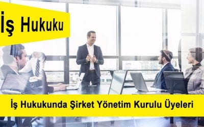 İş Hukukunda Şirket Yönetim Kurulu Üyeleri
